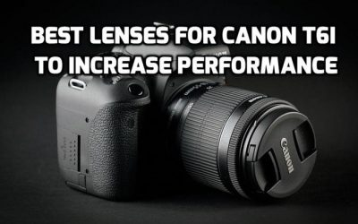 These 5 Best Lenses for Canon T6i are MUST-HAVE in 2019