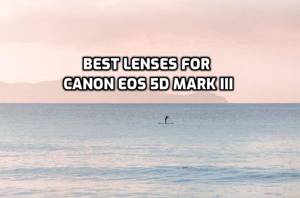 Best Lenses for Canon EOS 5D Mark III