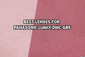 Best Lenses for Panasonic Lumix DMC-G85