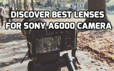 These 6 Lenses Will Guaranteed Increase Sony A6000 Photos Quality