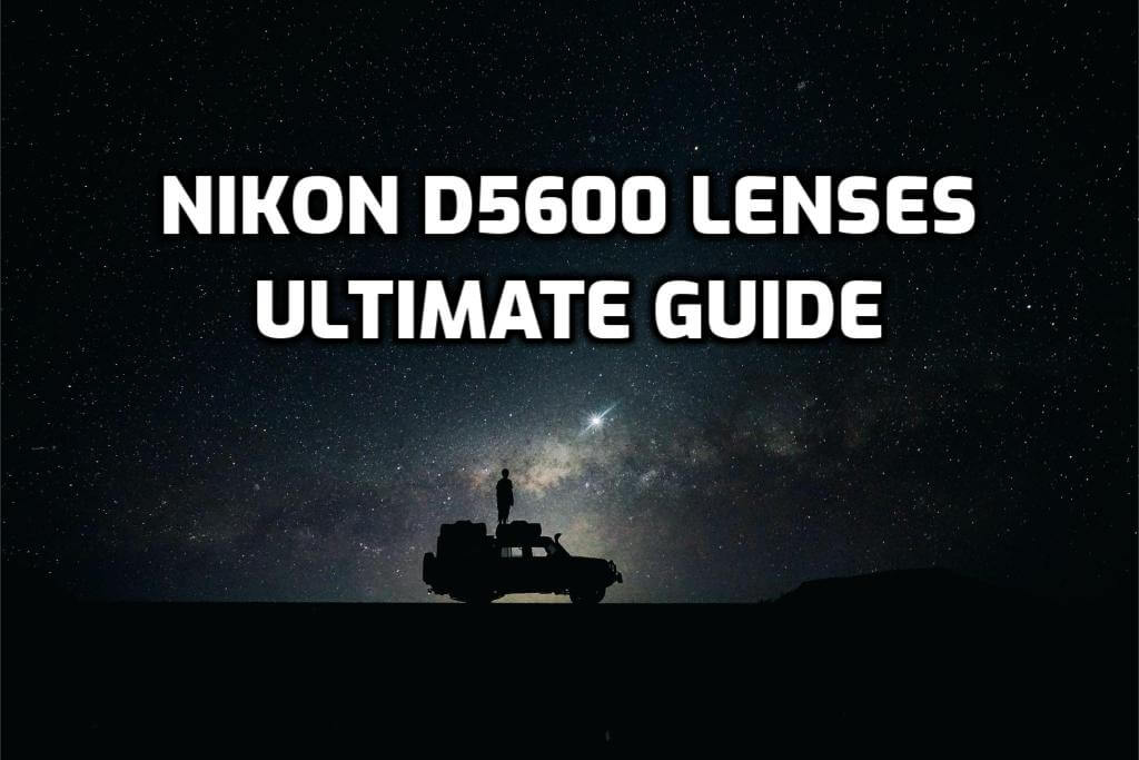 These are 5 MUST-HAVE lenses for Nikon D5600 [In 2020]