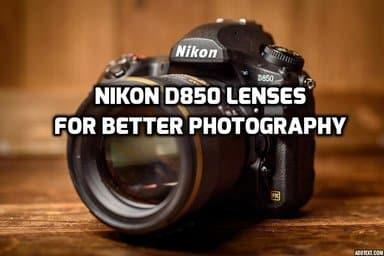 7 Best Nikon D850 Lenses For Top-Notch Photos