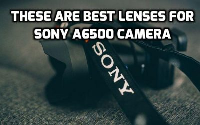 Best lenses for Sony A6500 – The Ultimate Buying Guide 2021