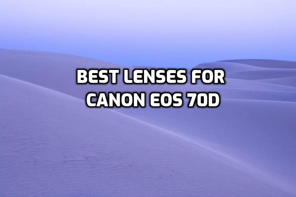 These are 5 MUST-HAVE lenses for Canon EOS 70D [In 2021]