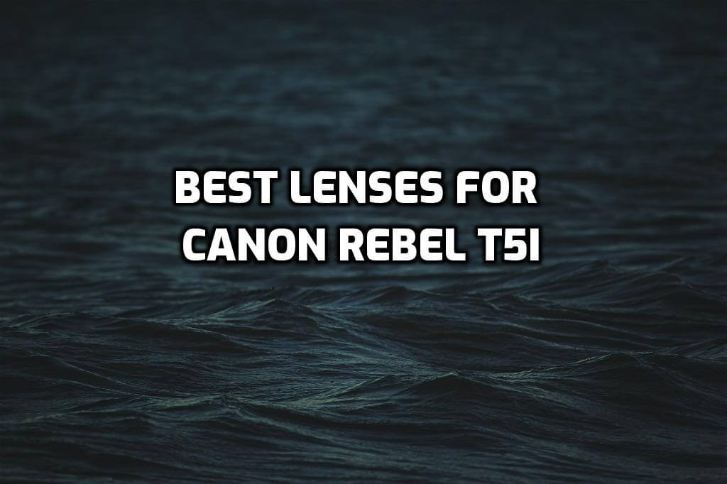 These are 5 MUST-HAVE lenses for Canon Rebel T5i [In 2021]