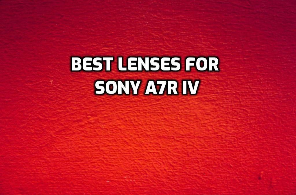 best lenses for Sony a7R IV