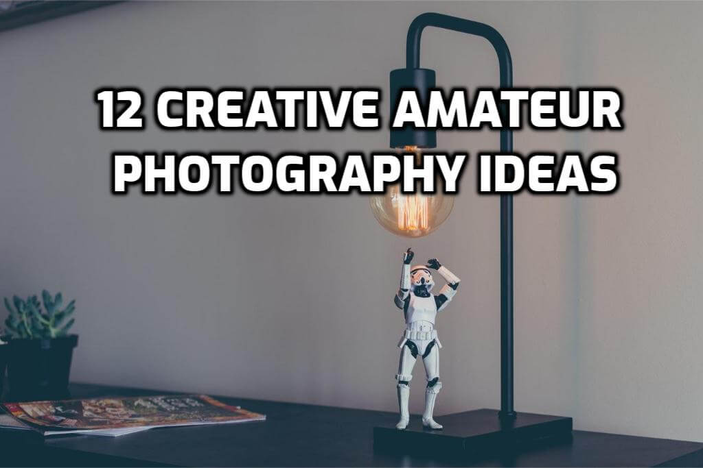 12 Creative Amateur Photography Ideas You Have to Try