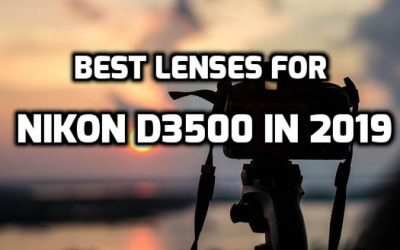 5 Best Lenses for Nikon D3500 to Boost Photo Quality in 2019